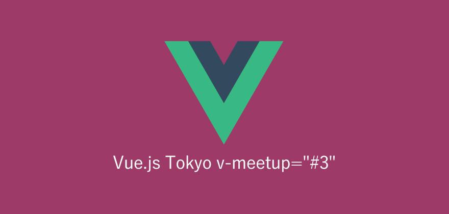 勉強会に行ってみた!第50回「Vue.js Tokyo v-meetup=