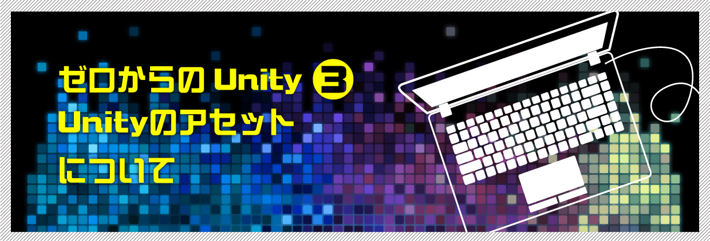 ゼロからのUnity(3)Unityのアセットについて