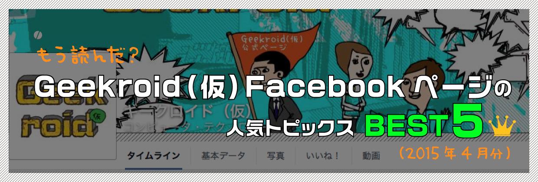もう読んだ? Geekroid(仮)Facebookページの人気トピックスBEST5(2015年4月分)