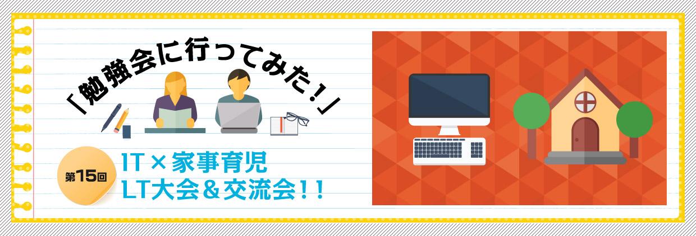 「勉強会に行ってみた!」第15回「IT × 家事育児 LT大会&交流会!!」