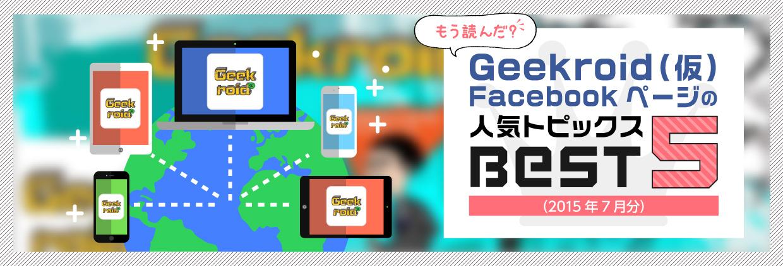 もう読んだ? Geekroid(仮)Facebookページの人気トピックスBEST5(2015年7月分)