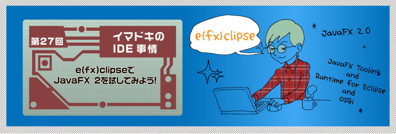 イマドキのIDE事情 第27回e(fx)clipseでJavaFX 2を試してみよう!