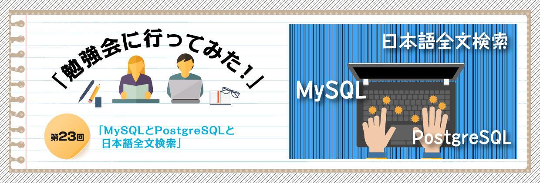 「勉強会に行ってみた!」第23回「MySQLとPostgreSQLと日本語全文検索」