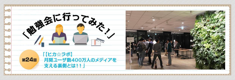 「勉強会に行ってみた!」第24回「【ヒカ☆ラボ】月間ユーザ数400万人のメディアを支える裏側とは!!」