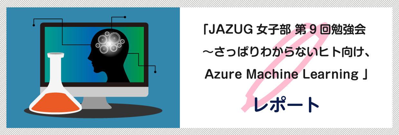 「JAZUG女子部 第9回勉強会 ~さっぱりわからないヒト向け、Azure Machine Learning」