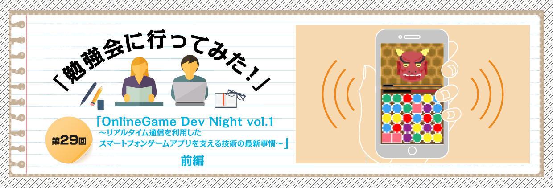 「勉強会に行ってみた!」第29回「OnlineGame Dev Night vol.1 ?リアルタイム通信を利用したスマートフォンゲームアプリを支える技術の最新事情?」前編