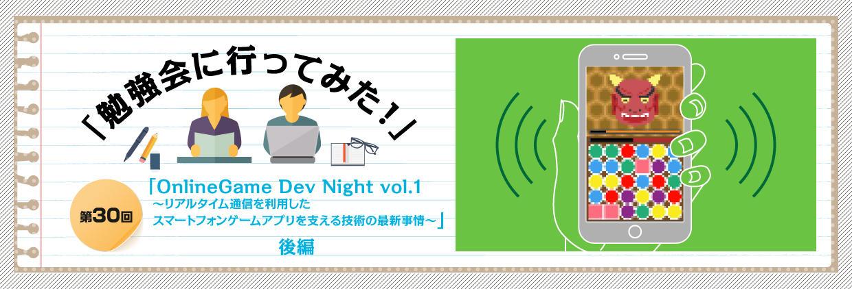 「勉強会に行ってみた!」 第30回「OnlineGame Dev Night vol.1 ?リアルタイム通信を 利用したスマートフォンゲームアプリを支える技術の最新事情?」後編