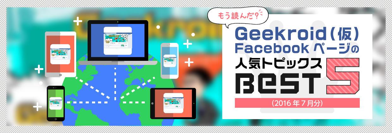 もう読んだ? Geekroid(仮)Facebookページの人気トピックスBEST5(2016年7月分)