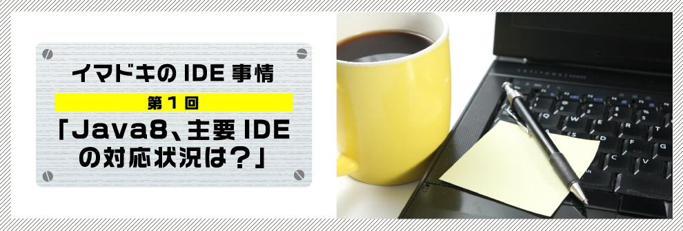 イマドキのIDE事情 第1回「Java8、主要IDEの対応状況は?」