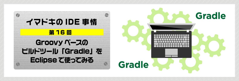 イマドキのIDE事情 第16回Groovyベースのビルドツール「Gradle」をEclipseで使ってみる