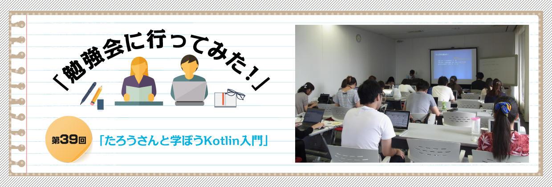 「勉強会に行ってみた!」 第39回  「たろうさんと学ぼうKotlin入門」