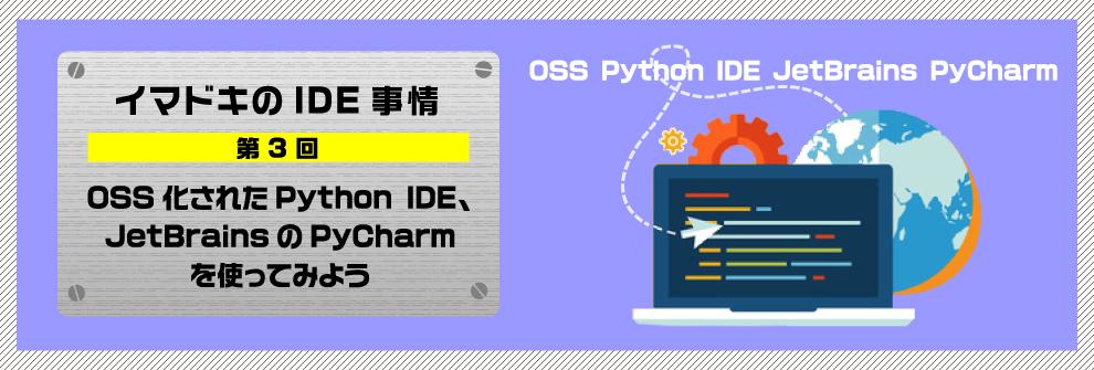 イマドキのIDE事情 第3回OSS化されたPython IDE、JetBrainsのPyCharmを使ってみよう