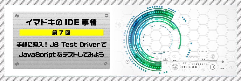 イマドキのIDE事情 第7回手軽に導入! JS Test DriverでJavaScriptをテストしてみよう