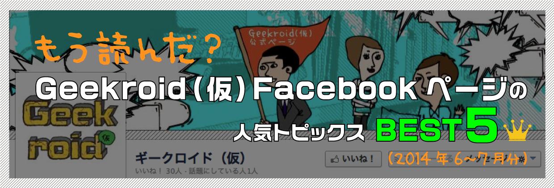 もう読んだ? Geekroid(仮)Facebookページの人気トピックスBEST5(2014年6~7月分)