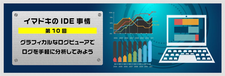 イマドキのIDE事情 第10回グラフィカルなログビューアでログを手軽に分析してみよう