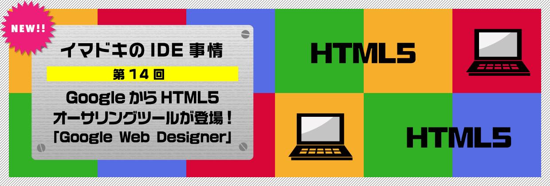 イマドキのIDE事情 第14回GoogleからHTML5オーサリングツールが登場!「Google Web Designer」
