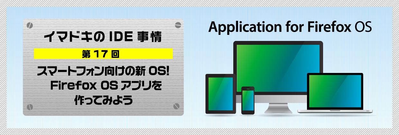 イマドキのIDE事情 第17回スマートフォン向けの新OS!Firefox OSアプリを作ってみよう